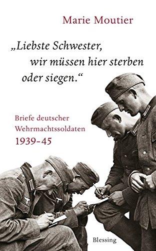 Liebste Schwester, wir müssen hier sterben oder siegen.: Briefe deutscher Wehrmachtssoldaten 1939-45