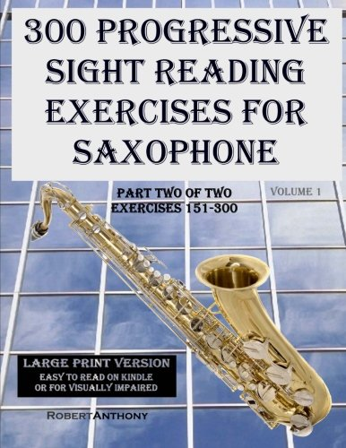 300 Progressive Sight Reading Exercises for Saxophone Large Print Version: Part Two of Two, Exercises 151-300 (Volume 1) (Exercises Saxophone)