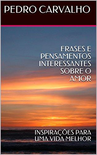 FRASES E PENSAMENTOS INTERESSANTES SOBRE O AMOR: INSPIRAÇÕES PARA UMA VIDA MELHOR (INSPIRAÇÕES PARA VIDA Livro 1)