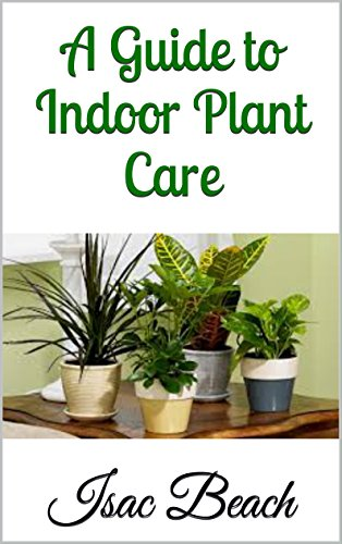 A Guide to Indoor Plant Care by [Beach, Isac]