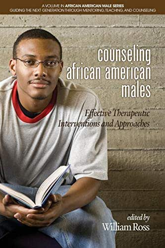 Counseling African American Males: Effective Therapeutic Interventions and Approaches (African American Male Series: Guiding the Next Generation Through Mentoring, Teaching and Counseling)
