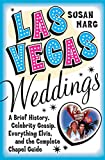 Las Vegas Weddings: A Brief History, Celebrity Gossip, Everything Elvis, and the Complete Chapel Guide