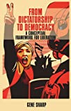 From Dictatorship to Democracy : A Conceptual Framework for Liberation, Sharp, Gene, 185425104X