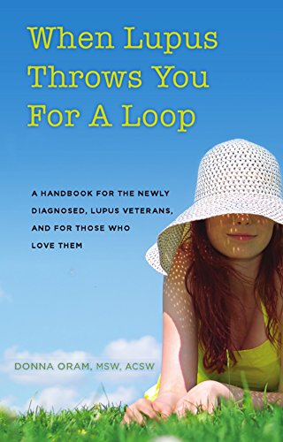 When Lupus Throws You For A Loop: A Handbook For The Newly Diagnosed, Lupus Veterans, And For Those Who Love Them