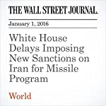 White House Delays Imposing New Sanctions on Iran for Missile Program | Jay Solomon