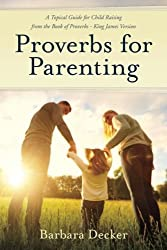 Proverbs for Parenting: A Topical Guide to Child Raising from the Book of Proverbs (King James Version)