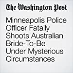 Minneapolis Police Officer Fatally Shoots Australian Bride-To-Be Under Mysterious Circumstances | Katie Mettler,Kristine Phillips,Mark Berman
