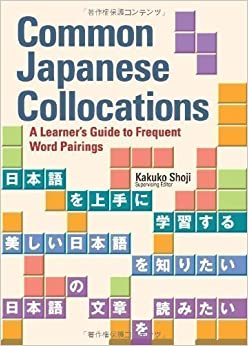 Common Japanese Collocations: A Learner's Guide to Frequent Word Pairings 1st (first) Edition by Kakuko Shoji published by Kodansha International Ltd (2010)