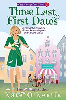 Three Last First Dates: A romantic comedy of love, friendship and even more cake (Cozy Cottage Cafe Book 3) by [O'Keeffe, Kate]