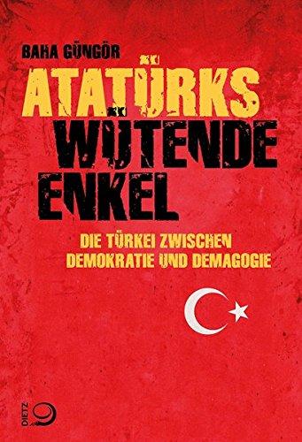 Atatürks wütende Enkel: Die Türkei zwischen Demokratie und Demagogie