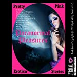 Paranormal Pleasures: Ten Paranormal Erotica Stories | CJ Smalls,Cassiopea Trawley,Autumn Crowl,Diana Katsaros,Caroline Cox,Kandace Tunn,Kaddy DeLora,Molly Synthia,Tawna Bickley
