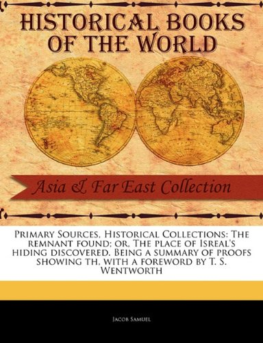 Remnants Collection - The Remnant Found; Or, the Place of Isreal's Hiding Discovered. Being a Summary of Proofs Showing Th (Primary Sources, Historical Collections)