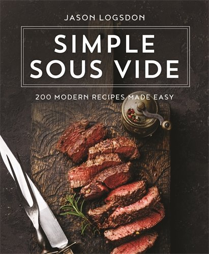 Simple Sous Vide: 200 Modern Recipes Made Easy by Jason Logsdon