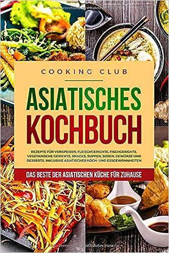 Asiatisches Kochbuch: Das Beste der asiatischen Küche für Zuhause ...