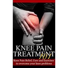 Knee Pain: Treatment for beginners -  2nd EDITION UPDATED & EXPANDED - Knee Pain Relief, Cure and Exercises to overcome your knee problems (Knee Problems - Knee Pain Cure - Knee Hurt Book 1)