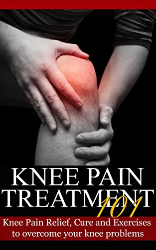 Knee Pain: Treatment for beginners - 2nd EDITION UPDATED & EXPANDED - Knee Pain Relief, Cure and Exercises to overcome your knee problems