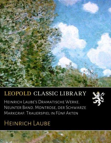 Download Heinrich Laube's Dramatische Werke. Neunter Band. Montrose, der Schwarze Markgraf: Trauerspiel in Fünf Akten (German Edition) PDF