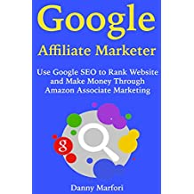 Google Affiliate Marketer: Use Google SEO to Rank Website and Make Money Through Amazon Associate Marketing