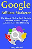 Google Affiliate Marketer: Use Google SEO to Rank Website and Make Money Through Amazon Associate Marketing