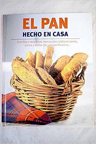 El pan hecho en casa. Sencillas y deliciosas recetas para ...