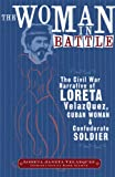 The Woman in Battle : The Civil War Narrative of Loreta Janeta Velazques, Cuban Woman and Confederate Soldier, Velazquez, Loreta Janeta, 0299194248