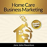 Home Care Business Marketing: Revised Edition | Jane John-Nwankwo, RN, MSN