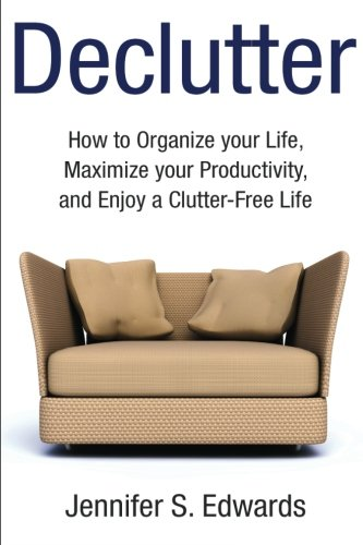 Declutter: How to Organize your Life, Maximize your Productivity, and Enjoy a Clutter-Free Life
