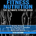 Fitness Nutrition: The Ultimate Fitness Guide: Health, Fitness, Nutrition and Muscle Building - Lose Weight and Build Lean Muscle Audiobook by Nicholas Bjorn Narrated by Martin James