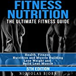 Fitness Nutrition: The Ultimate Fitness Guide: Health, Fitness, Nutrition and Muscle Building - Lose Weight and Build Lean Muscle | Nicholas Bjorn