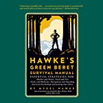 Hawke's Green Beret Survival Manual: Essential Strategies For: Shelter and Water, Food and Fire, Tools and Medicine, Navigation and Signa | Mykel Hawke