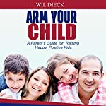 Arm Your Child: A Parent's Guide for Raising Happy, Positive Kids | Wil Dieck