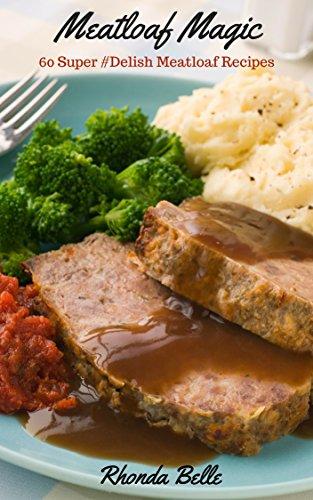 Meatloaf Magic: 60 #Delish Meatloaf Recipes (60 Super Recipes Book 17) by [Belle, Rhonda]