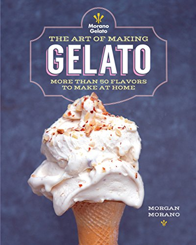 The Art of Making Gelato: More than 50 Flavors to Make at Home (Making Gelato)