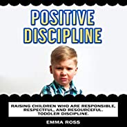 Positive Discipline: Raising Children Who Are Responsible, Respectful, and Resourceful. Toddler Discipline.
