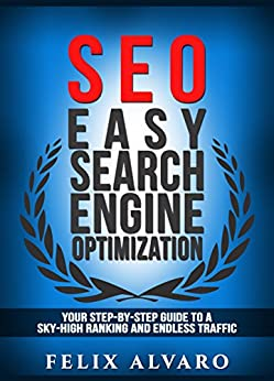 SEO: Easy Search Engine Optimization, Your Step-By-Step Guide To A Sky-High Search Engine Ranking And Never Ending Traffic (SEO Series Book 1) by [Alvaro, Felix]