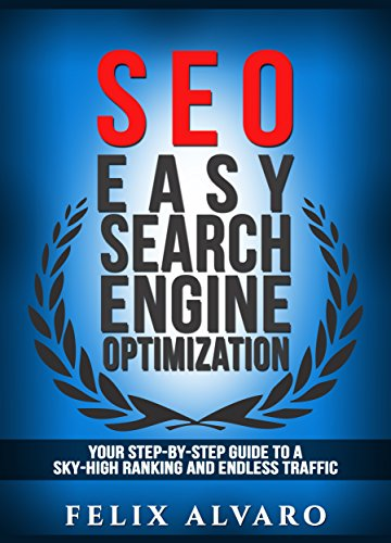 SEO: Easy Search Engine Optimization, Your Step-By-Step Guide To A Sky-High Search Engine Ranking And Never Ending Traffic (SEO Series Book 1)
