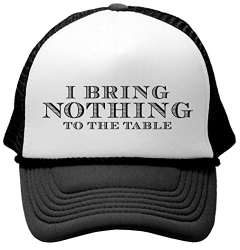 I BRING NOTHING TO THE TABLE - funny party Mesh Trucker Cap Hat, Black (Funny Caps)