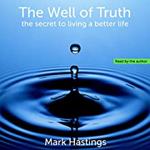 The Well of Truth: The Secret to Living a Better Life Audiobook by Mark Hastings Narrated by Mark Hastings
