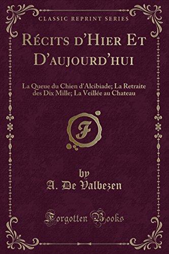 Récits d'Hier Et D'aujourd'hui: La Queue du Chien d'Alcibiade; La Retraite des Dix Mille; La Veillée au Chateau (Classic Reprint) (French (Chateau Mille)