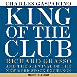 King of the Club: Richard Grasso and the Survival of the New York Stock Exchange | Charles Gasparino