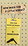 How Much for a Little Screw?: Tales from Behind the Counter
