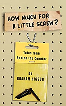 How Much for a Little Screw?: Tales from Behind the Counter by [Higson, Graham]