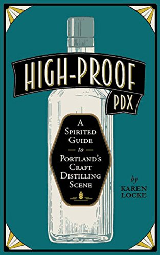 High-Proof PDX: A Spirited Guide to Portland's Craft Distilling Scene by Karen Locke