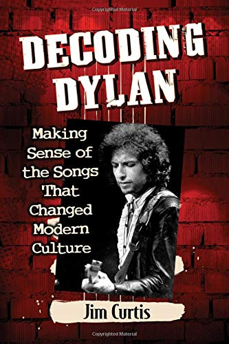 Book: Decoding Dylan - Making Sense of the Songs That Changed Modern Culture by Jim Curtis