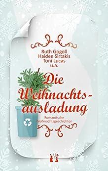 Die Weihnachtsausladung: Romantische Weihnachtsgeschichten (German Edition) by [Gogoll, Ruth, Sirtakis, Haidee, Lucas, Toni, a., u.]