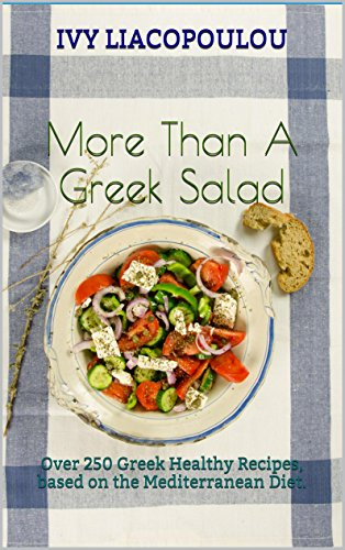 More Than A Greek Salad: Over 250 Greek Healthy Recipes, based on the Mediterranean Diet. by Ivy Liacopoulou
