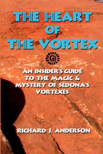 The Heart Of The Vortex: An Insiders Guide To The Mystery And Magic Of Sedona's Vortexes