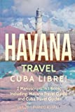 Havana Travel: Cuba Libre! 2 Manuscripts in 1 Book, Including: Havana Travel Guide and Cuba Travel Guide (Cuba Best Seller) (Volume 4)