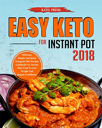 Easy Keto For Instant Pot 2018: Delicious, Simple and Quick Ketogenic Diet Recipes Cookbook for Anyone That Want to Lose Weight and Regain Confidence by Kato  Press