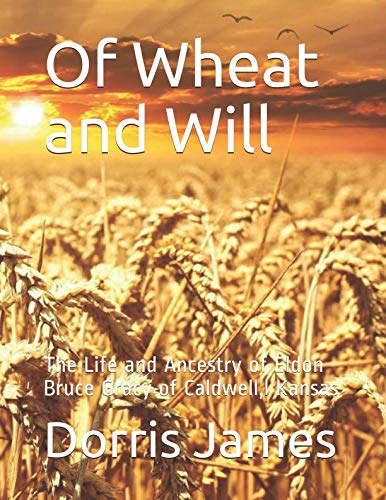 Of Wheat and Will: The Life and Ancestry of Eldon Bruce Gracy of Caldwell,l Kansas